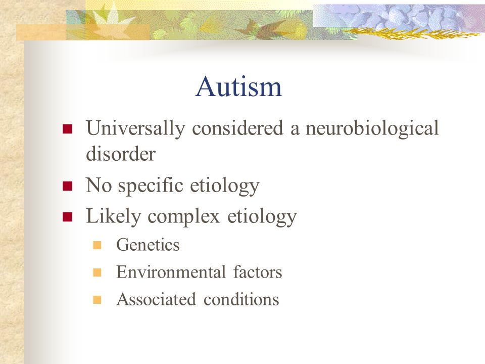 Autism Universally considered a neurobiological disorder No specific etiology Likely complex etiology Genetics Environmental factors Associated condit