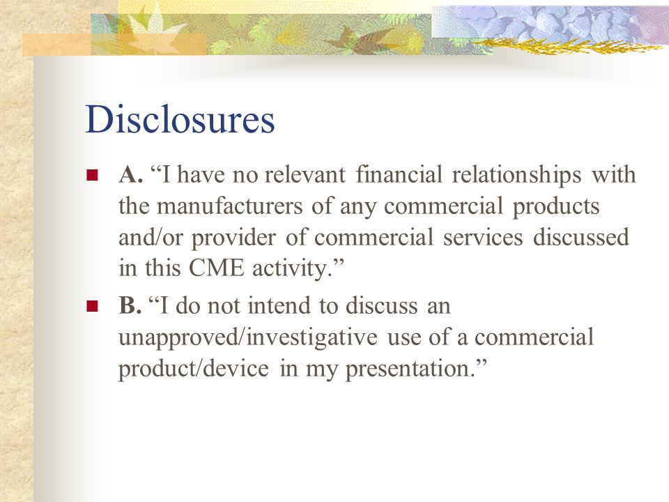 Disclosures A. I have no relevant financial relationships with the manufacturers of any commercial products and/or provider of commercial services dis