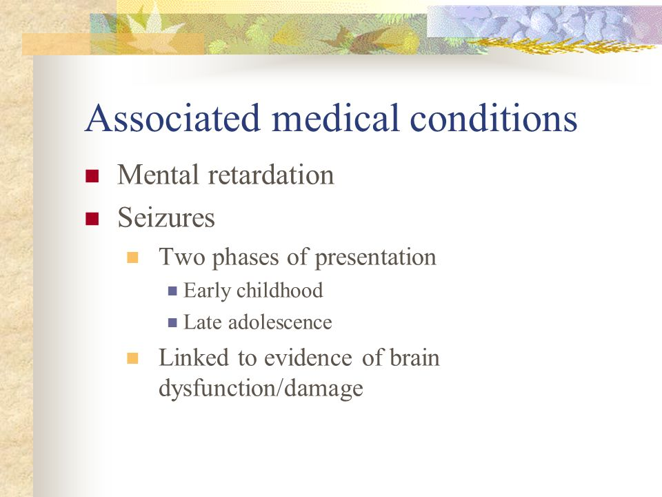 Associated medical conditions Mental retardation Seizures Two phases of presentation Early childhood Late adolescence Linked to evidence of brain dysf
