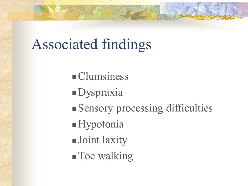 Associated findings Clumsiness Dyspraxia Sensory processing difficulties Hypotonia Joint laxity Toe walking