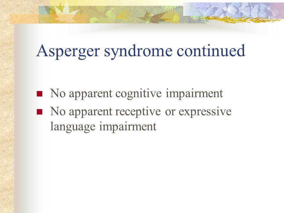 Asperger syndrome continued No apparent cognitive impairment No apparent receptive or expressive language impairment