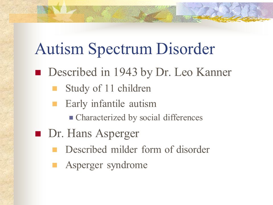 Autism Spectrum Disorder Described in 1943 by Dr. Leo Kanner Study of 11 children Early infantile autism Characterized by social differences Dr. Hans