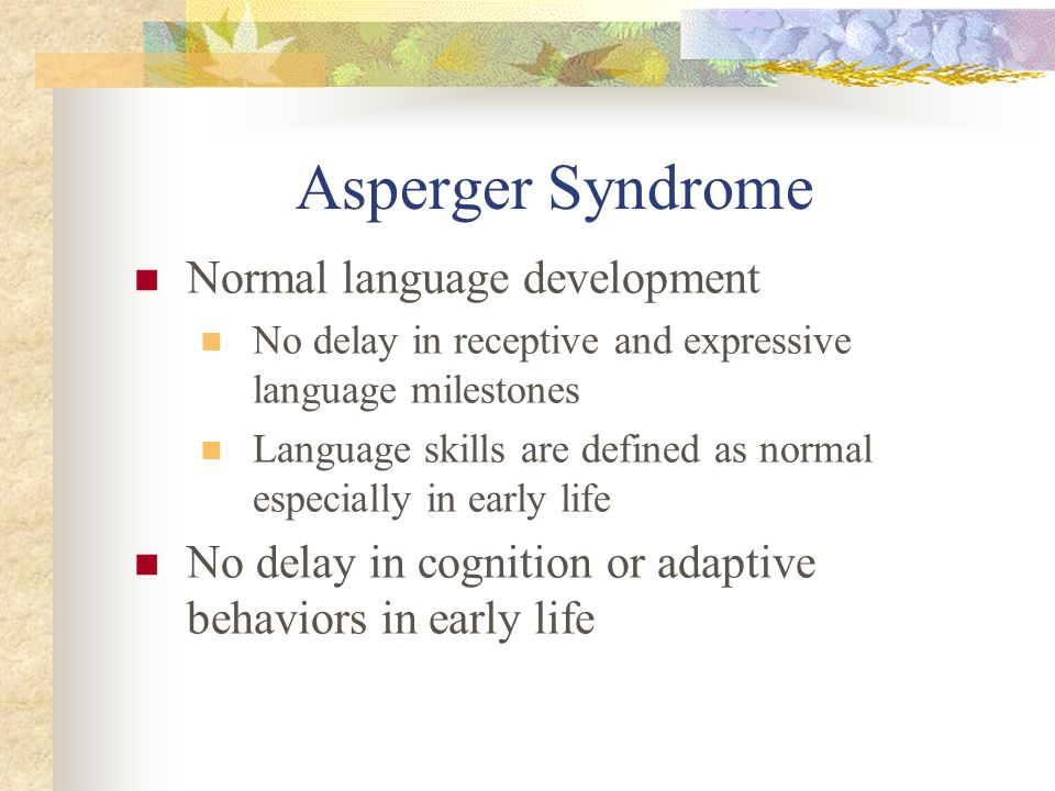 Asperger Syndrome Normal language development No delay in receptive and expressive language milestones Language skills are defined as normal especiall