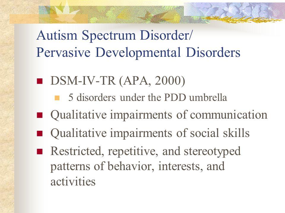 Autism Spectrum Disorder/ Pervasive Developmental Disorders DSM-IV-TR (APA, 2000) 5 disorders under the PDD umbrella Qualitative impairments of commun
