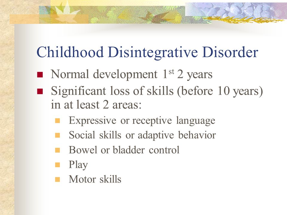 Childhood Disintegrative Disorder Normal development 1 st 2 years Significant loss of skills (before 10 years) in at least 2 areas: Expressive or rece