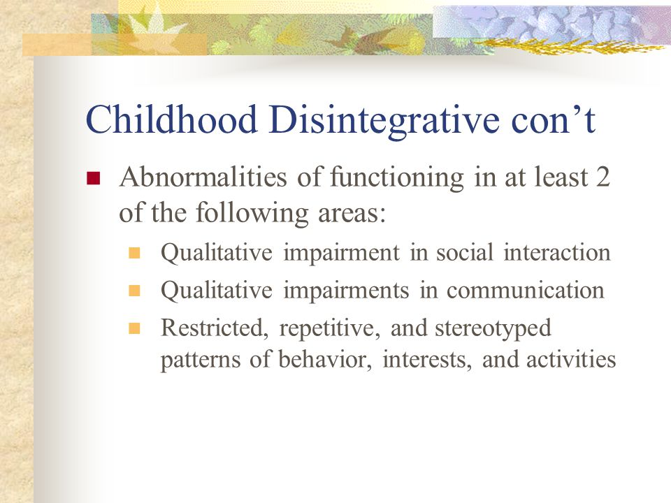 Childhood Disintegrative cont Abnormalities of functioning in at least 2 of the following areas: Qualitative impairment in social interaction Qualitat