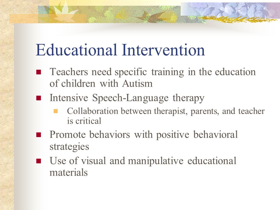 Educational Intervention Teachers need specific training in the education of children with Autism Intensive Speech-Language therapy Collaboration betw