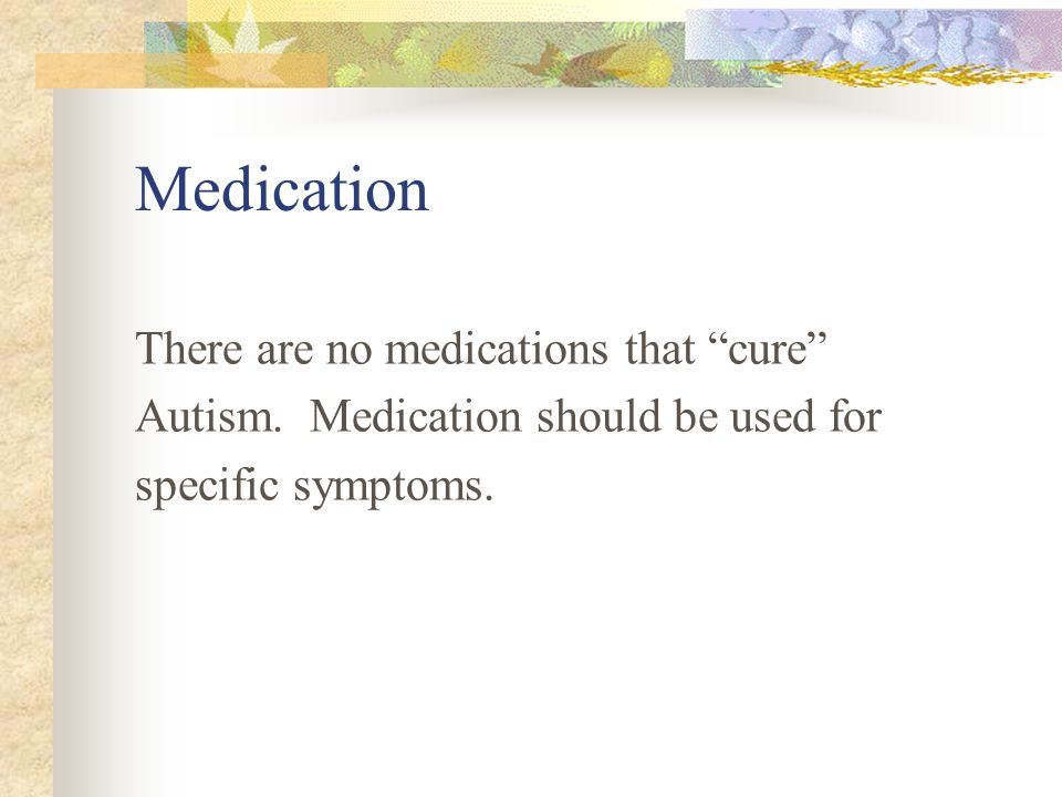 Medication There are no medications that cure Autism. Medication should be used for specific symptoms.