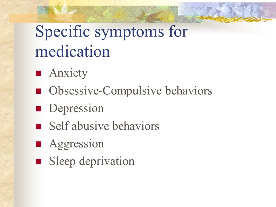 Specific symptoms for medication Anxiety Obsessive-Compulsive behaviors Depression Self abusive behaviors Aggression Sleep deprivation