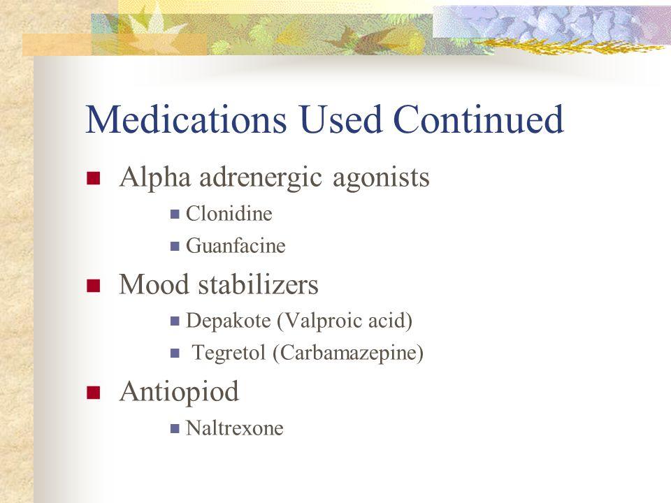 Medications Used Continued Alpha adrenergic agonists Clonidine Guanfacine Mood stabilizers Depakote (Valproic acid) Tegretol (Carbamazepine) Antiopiod
