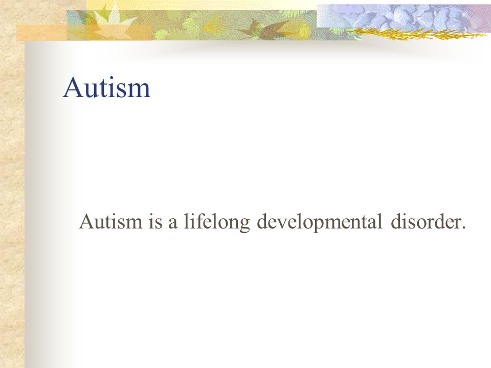 Autism Autism is a lifelong developmental disorder.