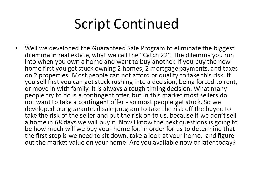 Script Continued Well we developed the Guaranteed Sale Program to eliminate the biggest dilemma in real estate, what we call the Catch 22.