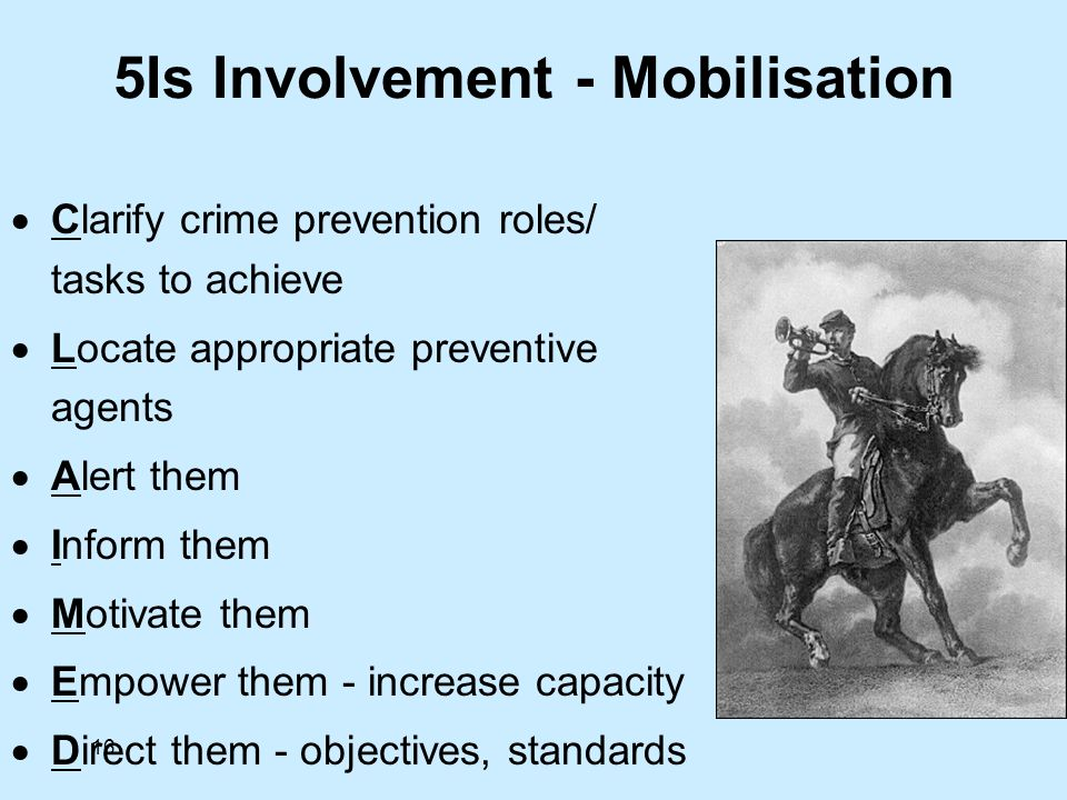 16 5Is Involvement - Mobilisation Clarify crime prevention roles/ tasks to achieve Locate appropriate preventive agents Alert them Inform them Motivate them Empower them - increase capacity Direct them - objectives, standards