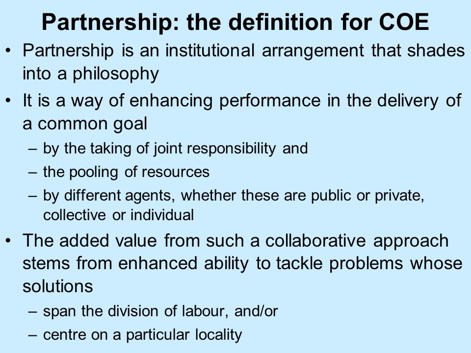 Partnership: the definition for COE Partnership is an institutional arrangement that shades into a philosophy It is a way of enhancing performance in the delivery of a common goal –by the taking of joint responsibility and –the pooling of resources –by different agents, whether these are public or private, collective or individual The added value from such a collaborative approach stems from enhanced ability to tackle problems whose solutions –span the division of labour, and/or –centre on a particular locality