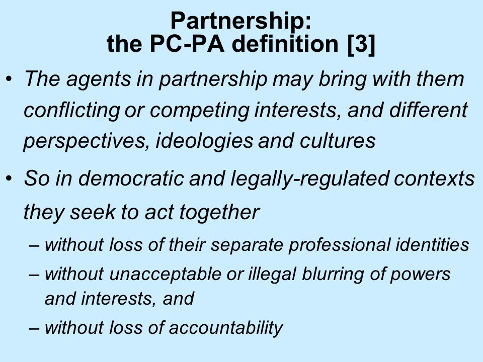 Partnership: the PC-PA definition [3] The agents in partnership may bring with them conflicting or competing interests, and different perspectives, ideologies and cultures So in democratic and legally-regulated contexts they seek to act together –without loss of their separate professional identities –without unacceptable or illegal blurring of powers and interests, and –without loss of accountability