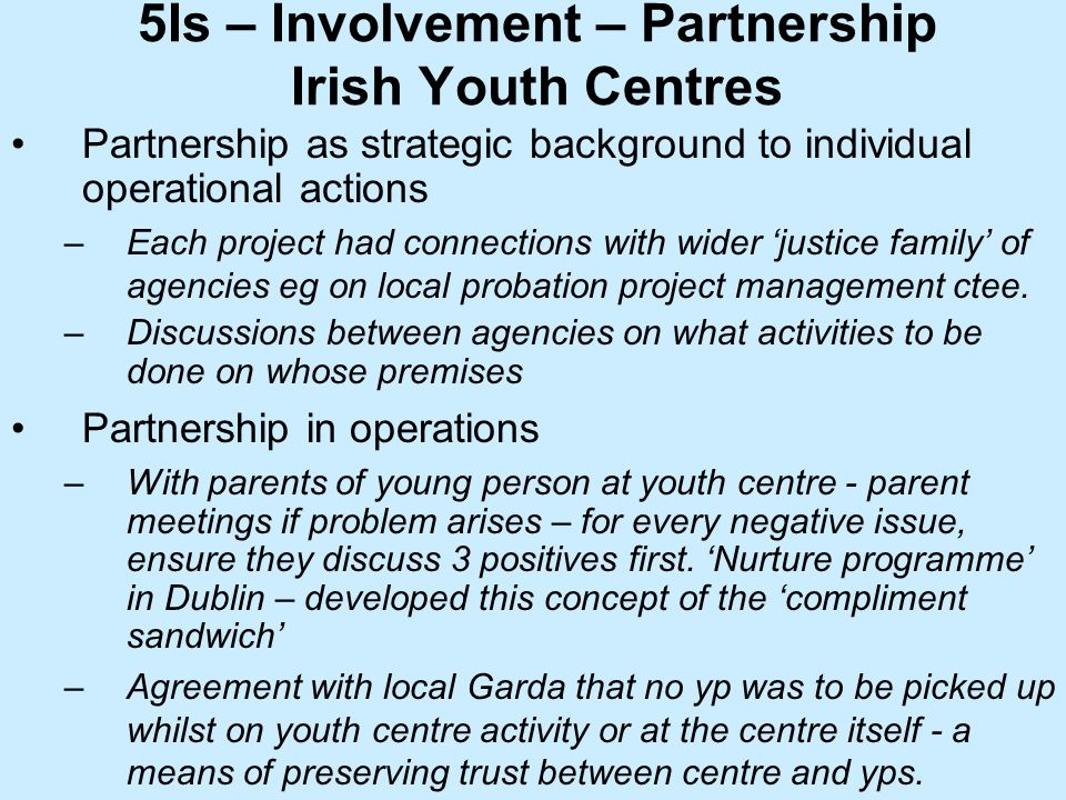 5Is – Involvement – Partnership Irish Youth Centres Partnership as strategic background to individual operational actions –Each project had connections with wider justice family of agencies eg on local probation project management ctee.
