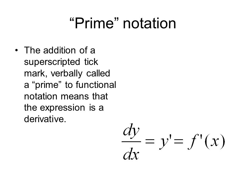 Prime notation The addition of a superscripted tick mark, verbally called a prime to functional notation means that the expression is a derivative.