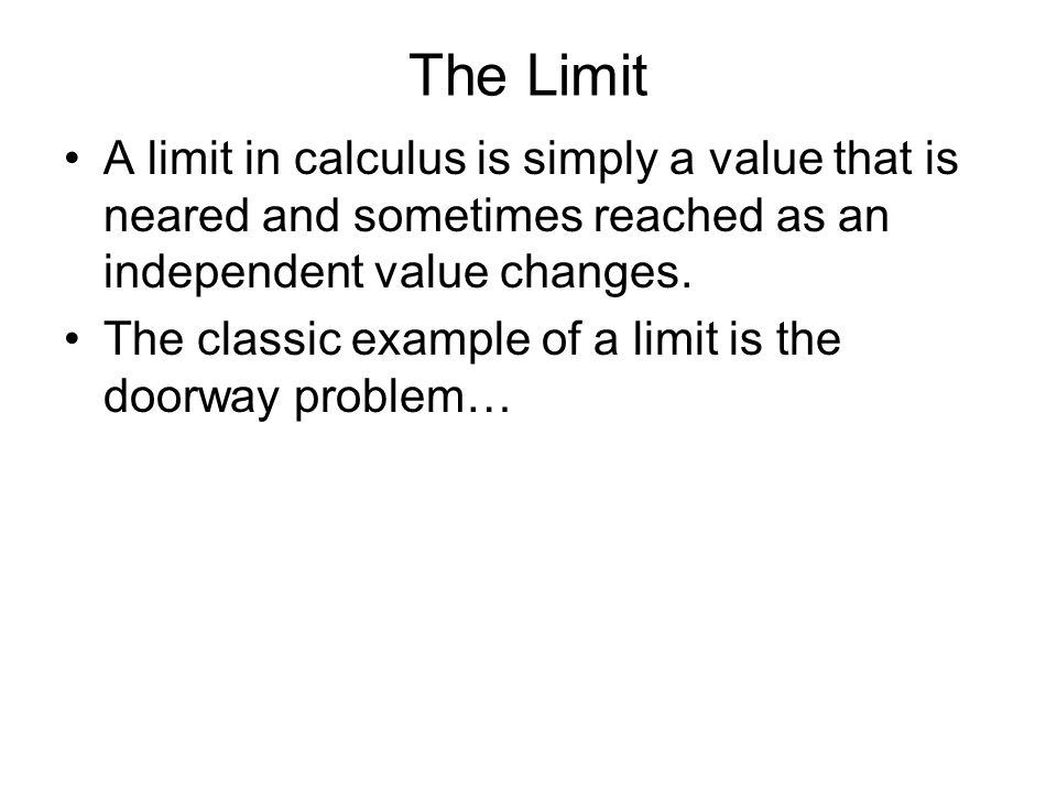 The Limit A limit in calculus is simply a value that is neared and sometimes reached as an independent value changes. The classic example of a limit i