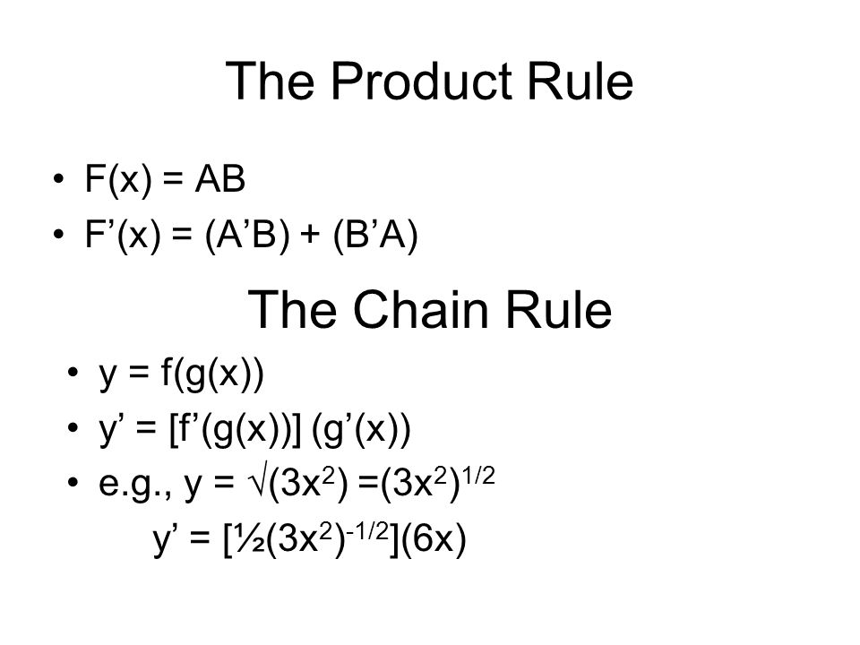 The Product Rule F(x) = AB F(x) = (AB) + (BA) The Chain Rule y = f(g(x)) y = [f(g(x))] (g(x)) e.g., y = (3x 2 ) =(3x 2 ) 1/2 y = [½(3x 2 ) -1/2 ](6x)