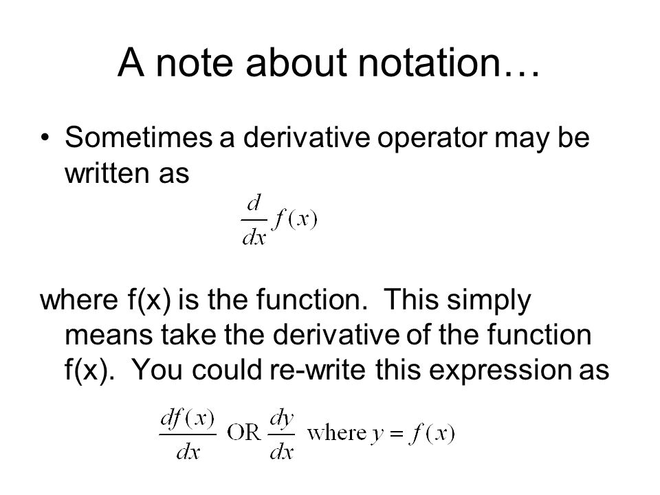 A note about notation… Sometimes a derivative operator may be written as where f(x) is the function. This simply means take the derivative of the func