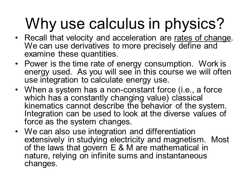 Why use calculus in physics? Recall that velocity and acceleration are rates of change. We can use derivatives to more precisely define and examine th