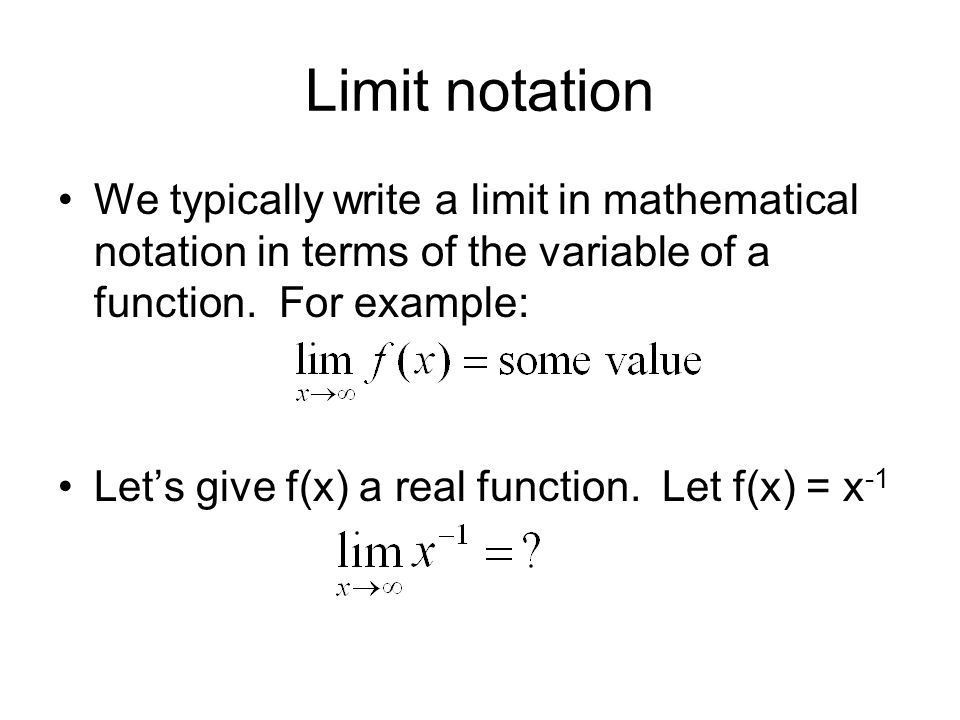 Limit notation We typically write a limit in mathematical notation in terms of the variable of a function. For example: Lets give f(x) a real function