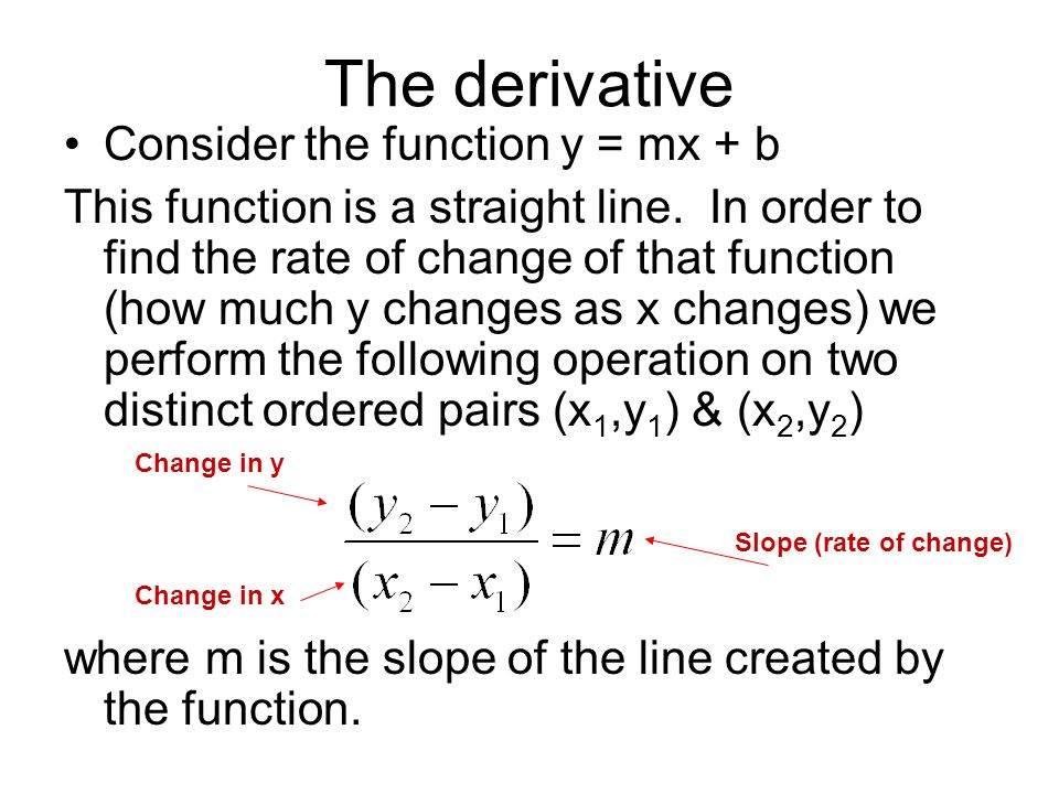 The derivative Consider the function y = mx + b This function is a straight line. In order to find the rate of change of that function (how much y cha