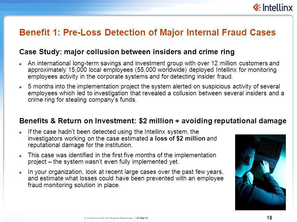 18 27-Dec-13 Benefit 1: Pre-Loss Detection of Major Internal Fraud Cases Case Study: major collusion between insiders and crime ring An international