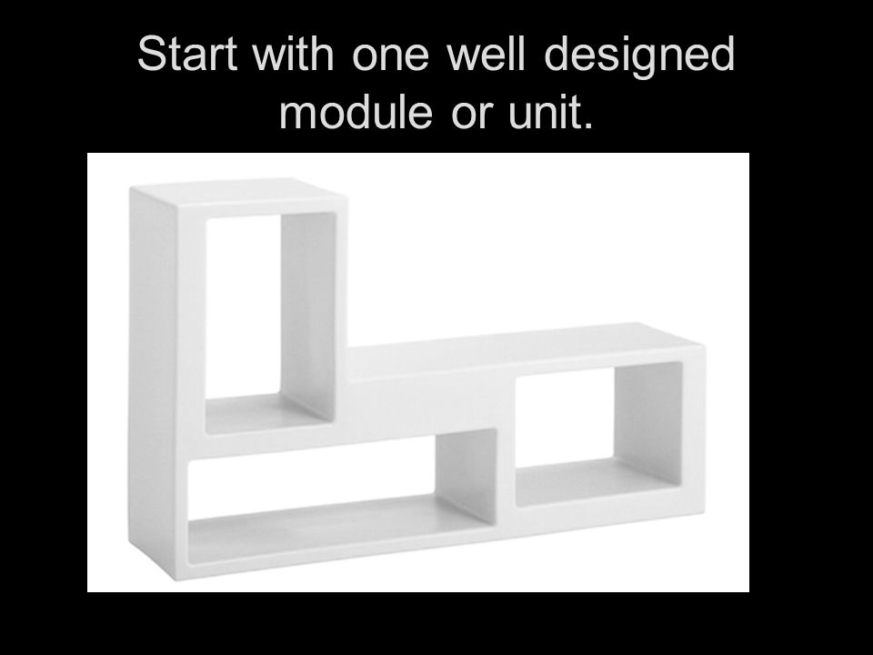 Start with one well designed module or unit.