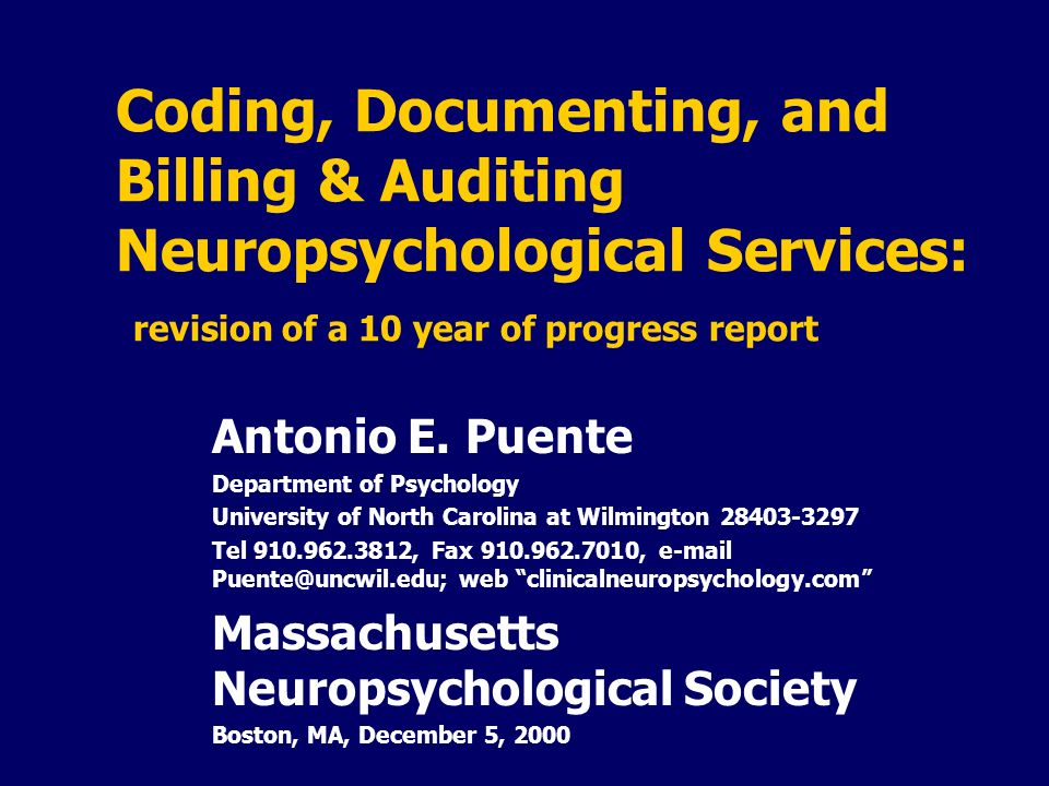 Coding, Documenting, and Billing & Auditing Neuropsychological Services: revision of a 10 year of progress report Antonio E. Puente Department of Psyc