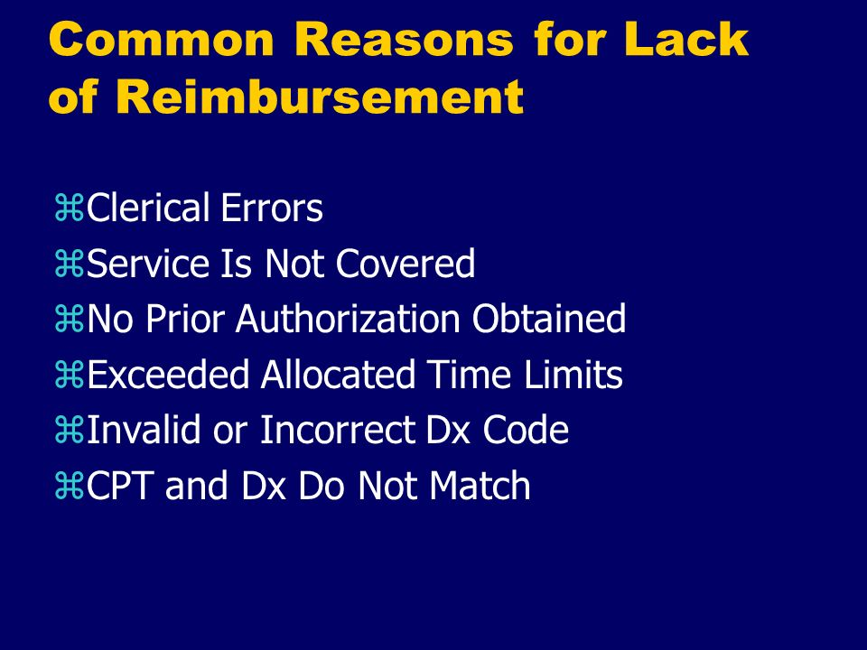 Common Reasons for Lack of Reimbursement zClerical Errors zService Is Not Covered zNo Prior Authorization Obtained zExceeded Allocated Time Limits zIn