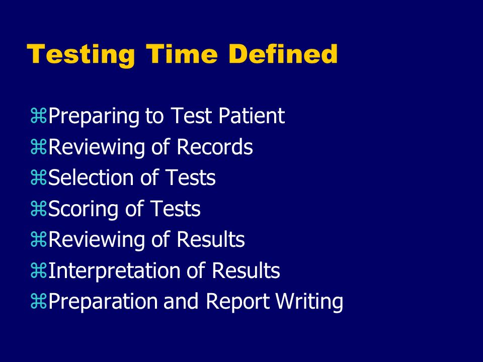 Testing Time Defined zPreparing to Test Patient zReviewing of Records zSelection of Tests zScoring of Tests zReviewing of Results zInterpretation of R