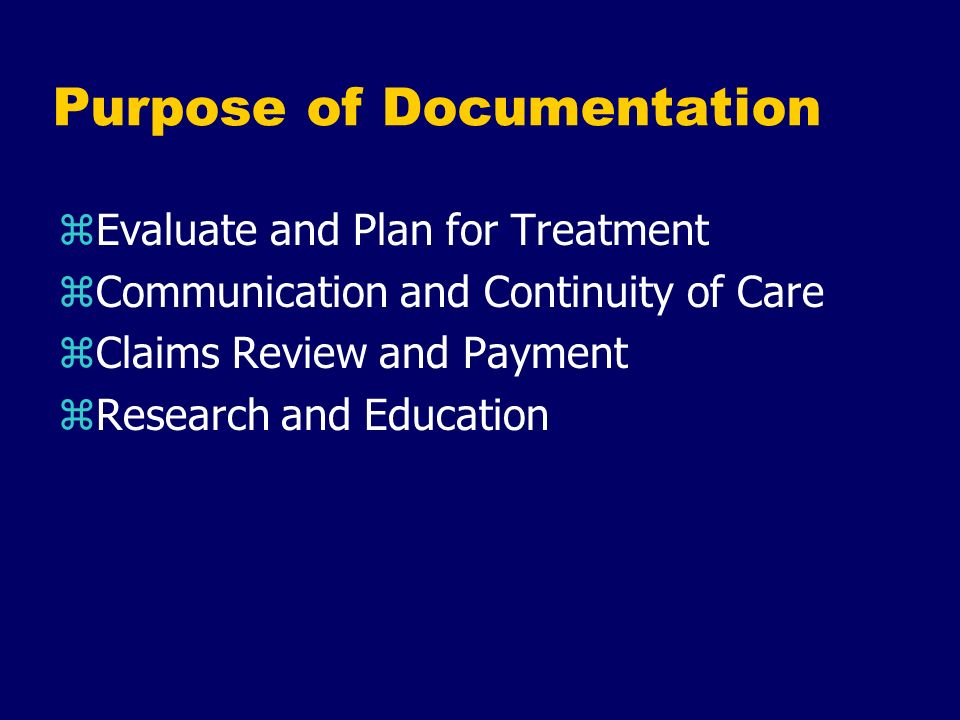 Purpose of Documentation zEvaluate and Plan for Treatment zCommunication and Continuity of Care zClaims Review and Payment zResearch and Education