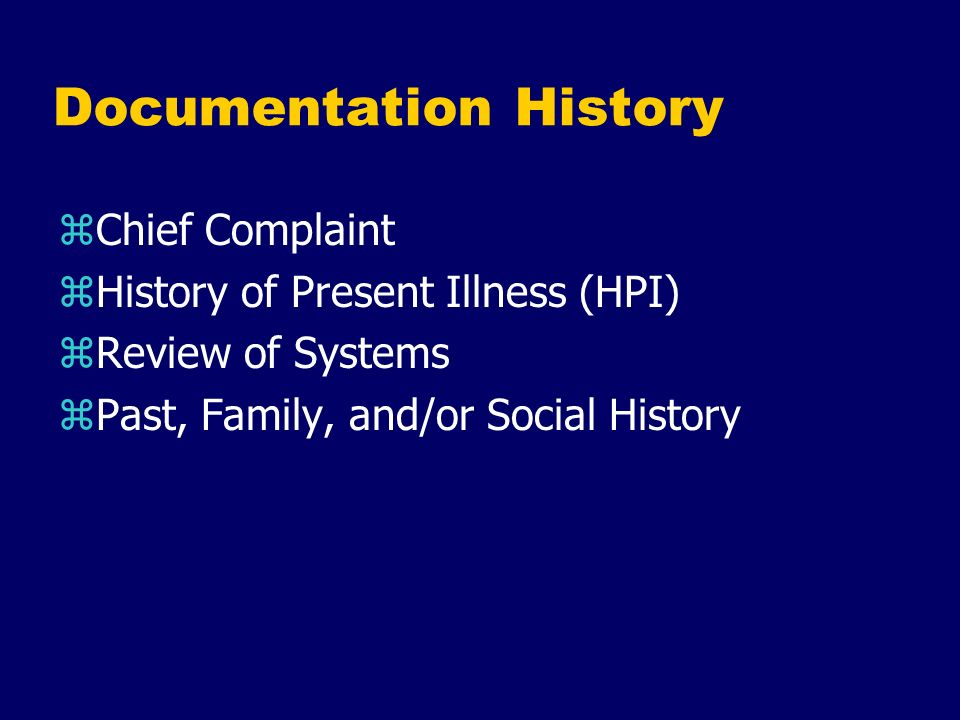 Documentation History zChief Complaint zHistory of Present Illness (HPI) zReview of Systems zPast, Family, and/or Social History