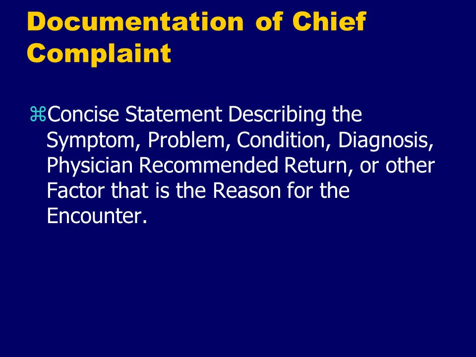 Documentation of Chief Complaint zConcise Statement Describing the Symptom, Problem, Condition, Diagnosis, Physician Recommended Return, or other Fact
