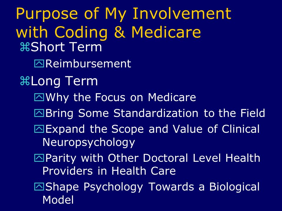 Purpose of My Involvement with Coding & Medicare zShort Term yReimbursement zLong Term yWhy the Focus on Medicare yBring Some Standardization to the F