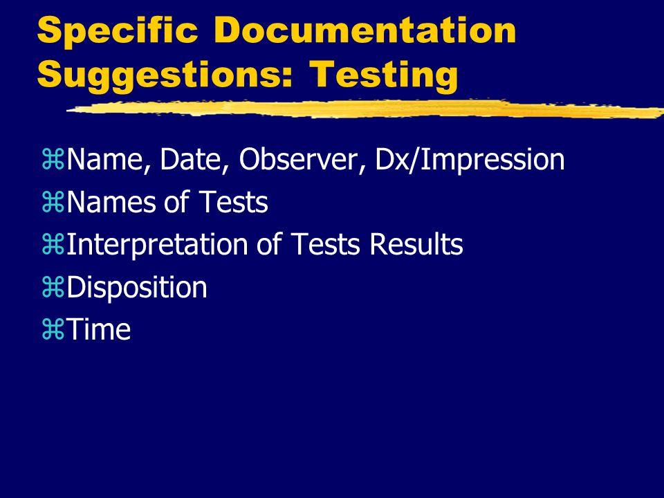 Specific Documentation Suggestions: Testing zName, Date, Observer, Dx/Impression zNames of Tests zInterpretation of Tests Results zDisposition zTime