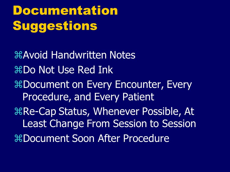 Documentation Suggestions zAvoid Handwritten Notes zDo Not Use Red Ink zDocument on Every Encounter, Every Procedure, and Every Patient zRe-Cap Status