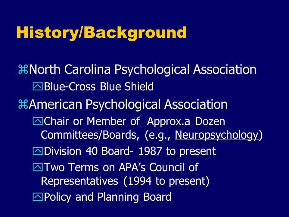 History/Background zNorth Carolina Psychological Association yBlue-Cross Blue Shield zAmerican Psychological Association yChair or Member of Approx.a