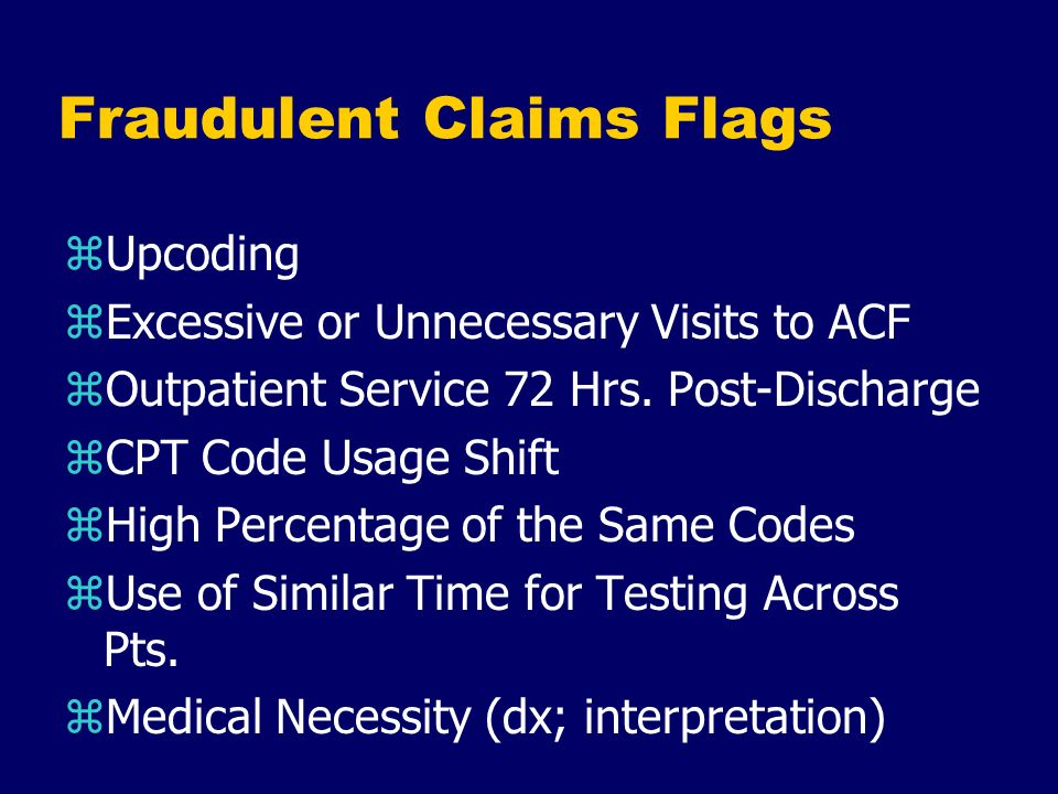 Fraudulent Claims Flags zUpcoding zExcessive or Unnecessary Visits to ACF zOutpatient Service 72 Hrs. Post-Discharge zCPT Code Usage Shift zHigh Perce
