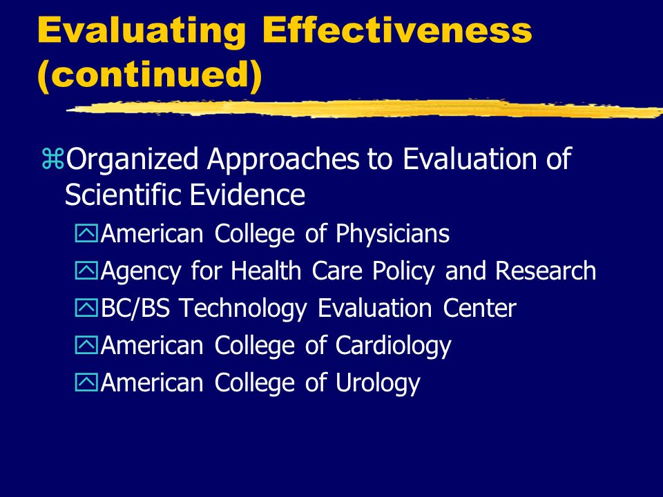 Evaluating Effectiveness (continued) zOrganized Approaches to Evaluation of Scientific Evidence yAmerican College of Physicians yAgency for Health Car
