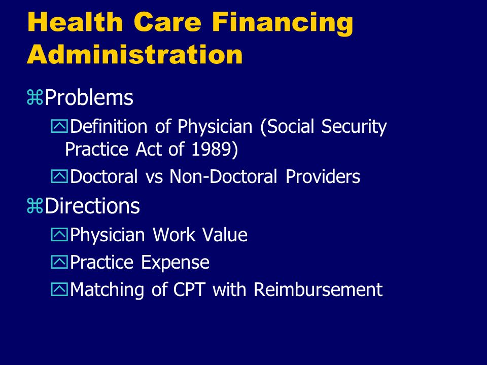 Health Care Financing Administration zProblems yDefinition of Physician (Social Security Practice Act of 1989) yDoctoral vs Non-Doctoral Providers zDi