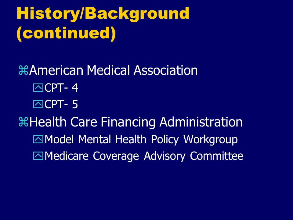 History/Background (continued) zAmerican Medical Association yCPT- 4 yCPT- 5 zHealth Care Financing Administration yModel Mental Health Policy Workgro