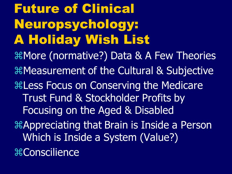 Future of Clinical Neuropsychology: A Holiday Wish List zMore (normative?) Data & A Few Theories zMeasurement of the Cultural & Subjective zLess Focus