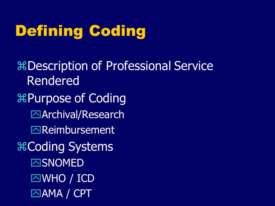 Defining Coding zDescription of Professional Service Rendered zPurpose of Coding yArchival/Research yReimbursement zCoding Systems ySNOMED yWHO / ICD