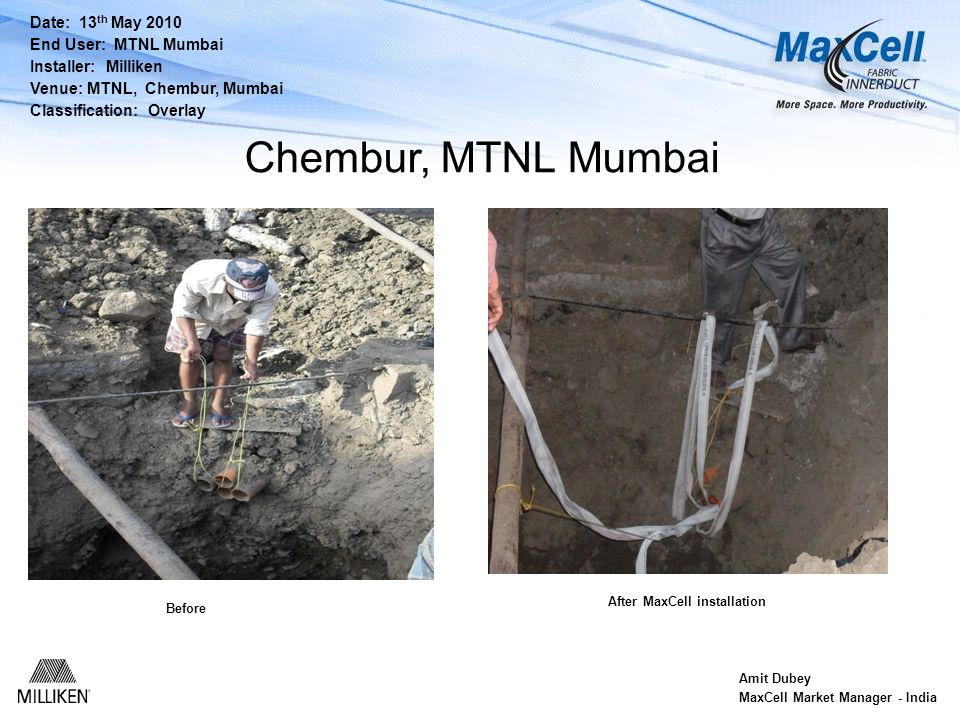 Date: 13 th May 2010 End User: MTNL Mumbai Installer: Milliken Venue: MTNL, Chembur, Mumbai Classification: Overlay Amit Dubey MaxCell Market Manager