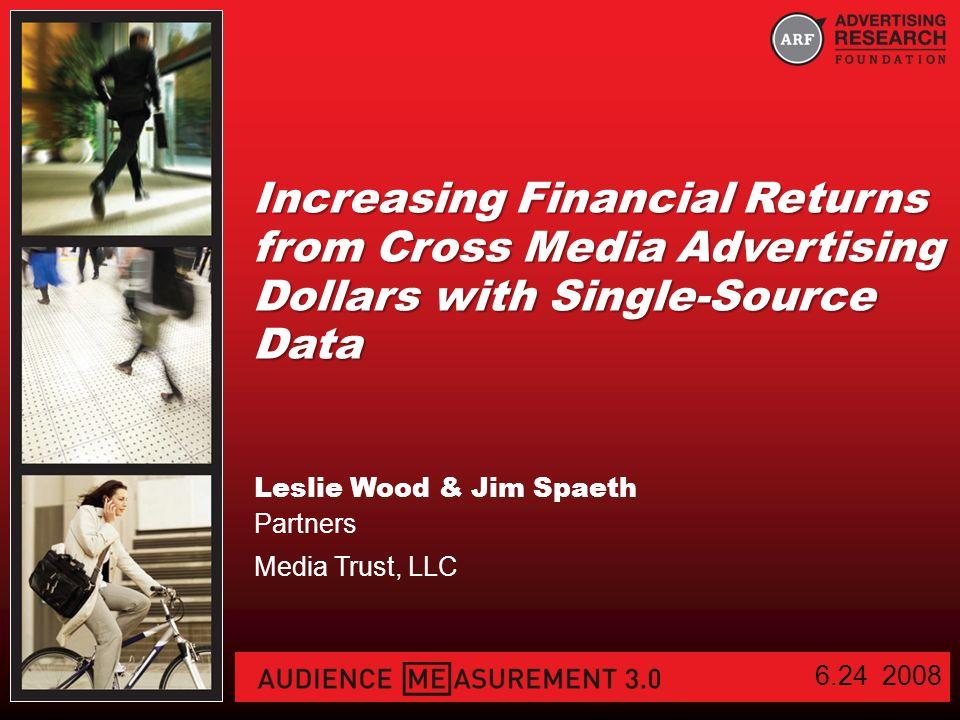 Increasing Financial Returns from Cross Media Advertising Dollars with Single-Source Data Leslie Wood & Jim Spaeth Partners Media Trust, LLC 6.24 2008