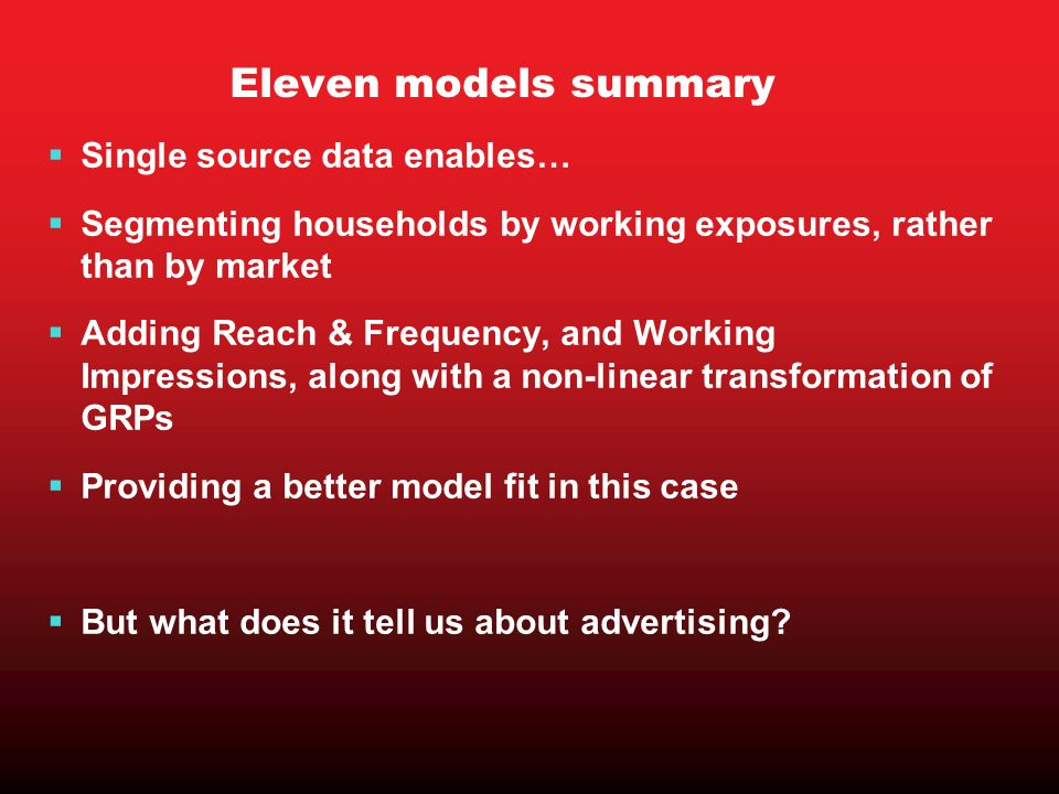 Eleven models summary Single source data enables… Segmenting households by working exposures, rather than by market Adding Reach & Frequency, and Work