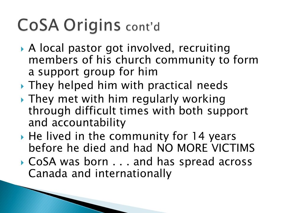 A local pastor got involved, recruiting members of his church community to form a support group for him They helped him with practical needs They met with him regularly working through difficult times with both support and accountability He lived in the community for 14 years before he died and had NO MORE VICTIMS CoSA was born...