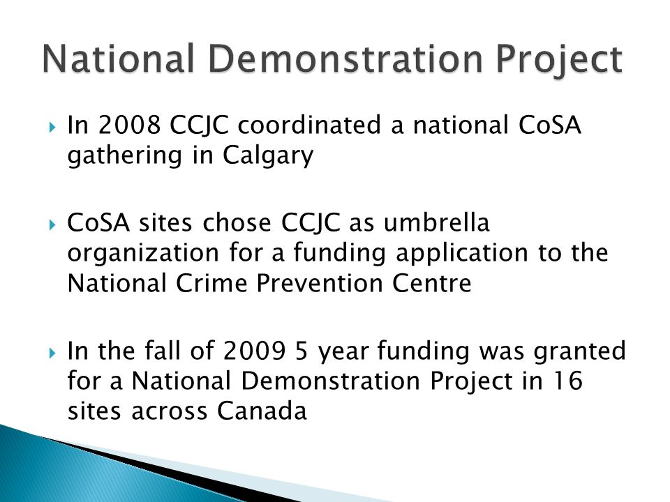 In 2008 CCJC coordinated a national CoSA gathering in Calgary CoSA sites chose CCJC as umbrella organization for a funding application to the National Crime Prevention Centre In the fall of 2009 5 year funding was granted for a National Demonstration Project in 16 sites across Canada